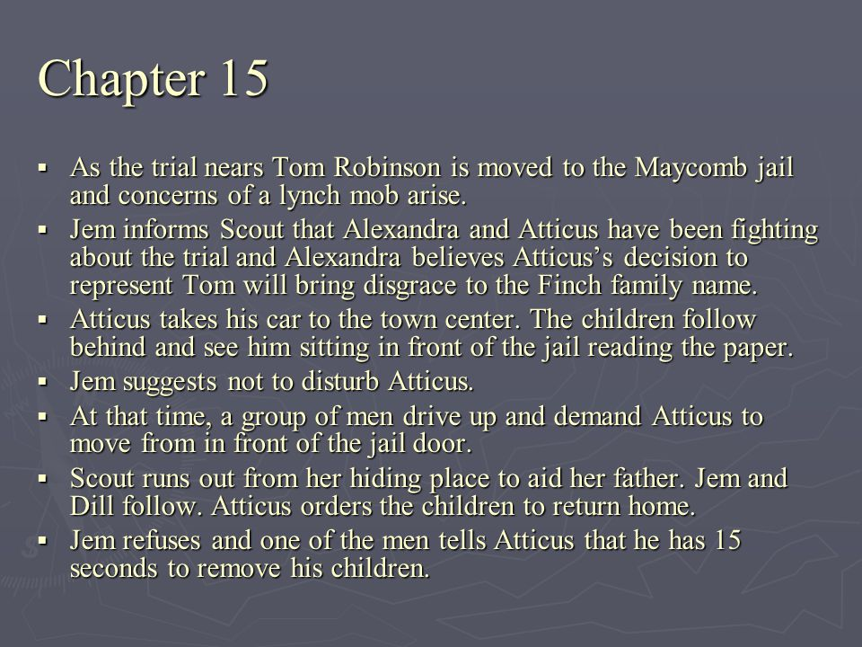 Chapter 15 As the trial nears Tom Robinson is moved to the Maycomb jail and concerns of a lynch mob arise.