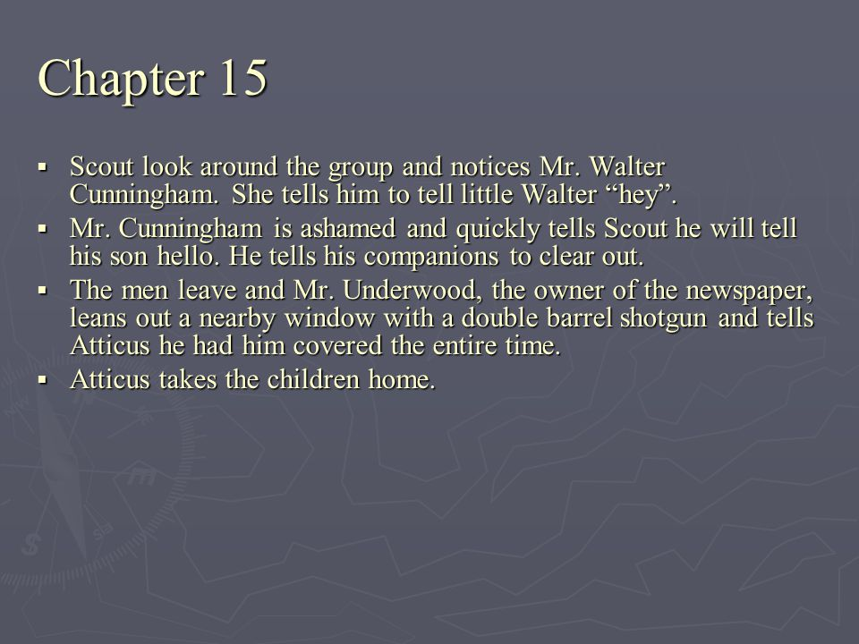Chapter 15 Scout look around the group and notices Mr. Walter Cunningham. She tells him to tell little Walter hey .