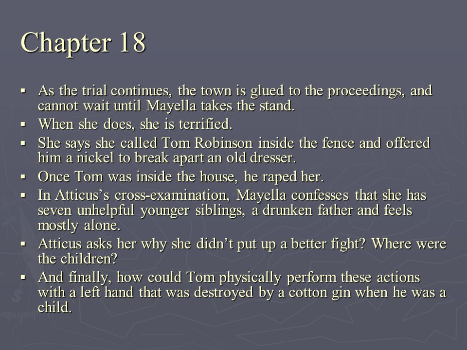 Chapter 18 As the trial continues, the town is glued to the proceedings, and cannot wait until Mayella takes the stand.