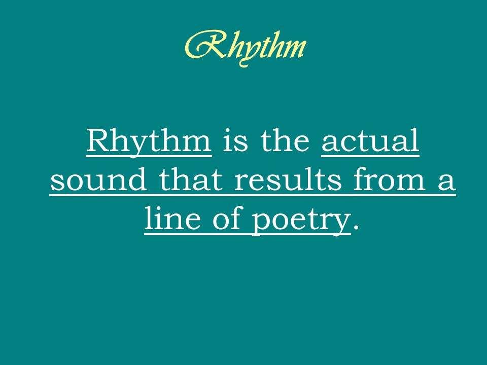 Rhythm is the actual sound that results from a line of poetry.