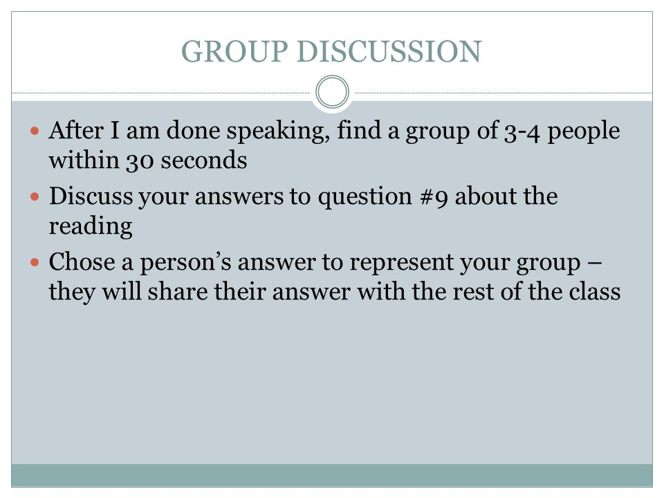 GROUP DISCUSSION After I am done speaking, find a group of 3-4 people within 30 seconds. Discuss your answers to question #9 about the reading.