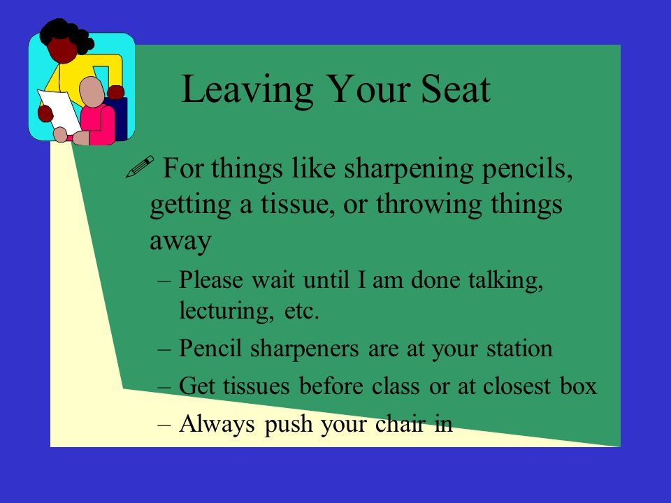 Leaving Your Seat For things like sharpening pencils, getting a tissue, or throwing things away.