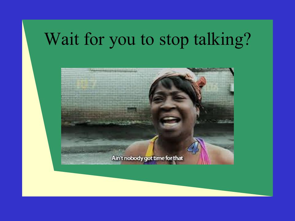Wait for you to stop talking