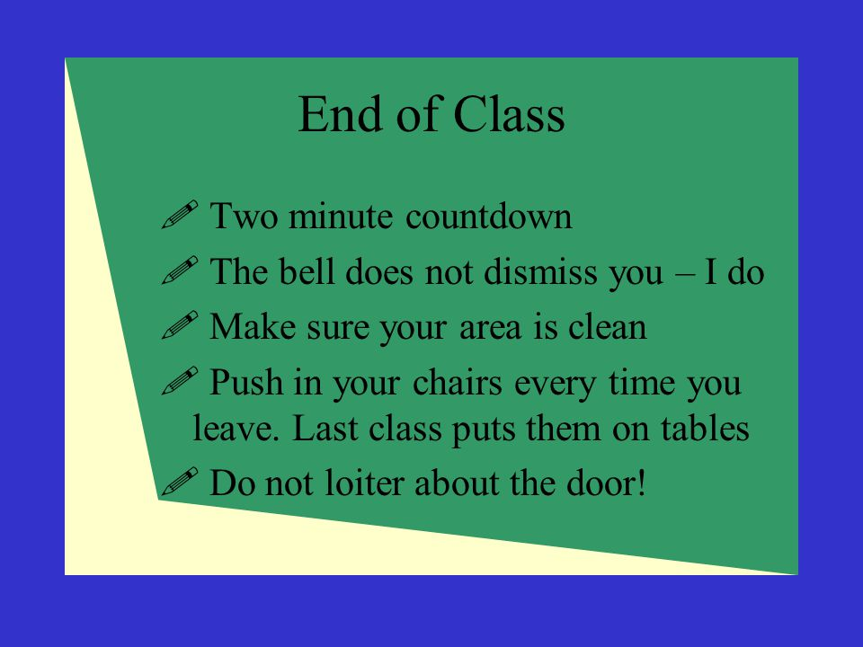 End of Class Two minute countdown The bell does not dismiss you – I do
