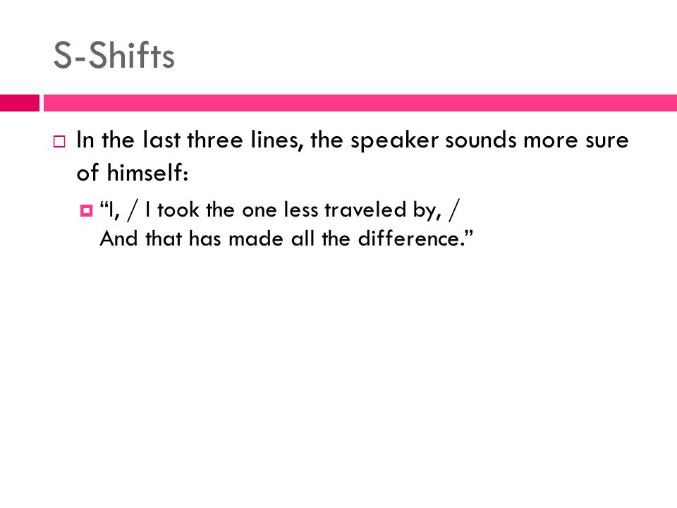 S-Shifts In the last three lines, the speaker sounds more sure of himself: