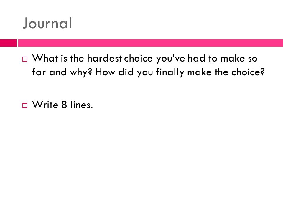 Journal What is the hardest choice you've had to make so far and why How did you finally make the choice