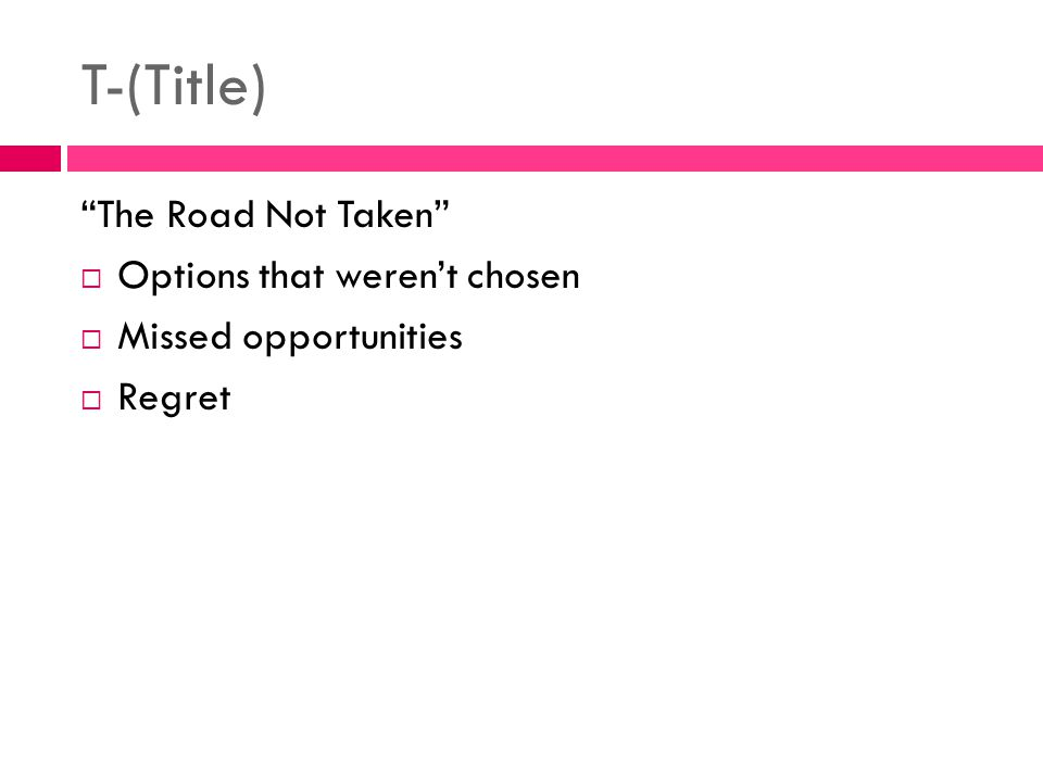 T-(Title) The Road Not Taken Options that weren't chosen