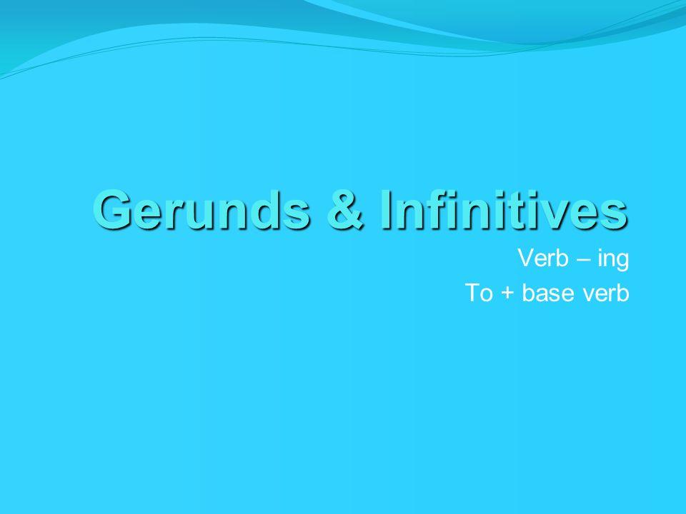 Gerunds & Infinitives Verb – ing To + base verb