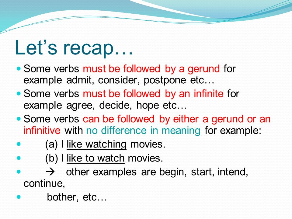 Let's recap…Some verbs must be followed by a gerund for example admit, consider, postpone etc…