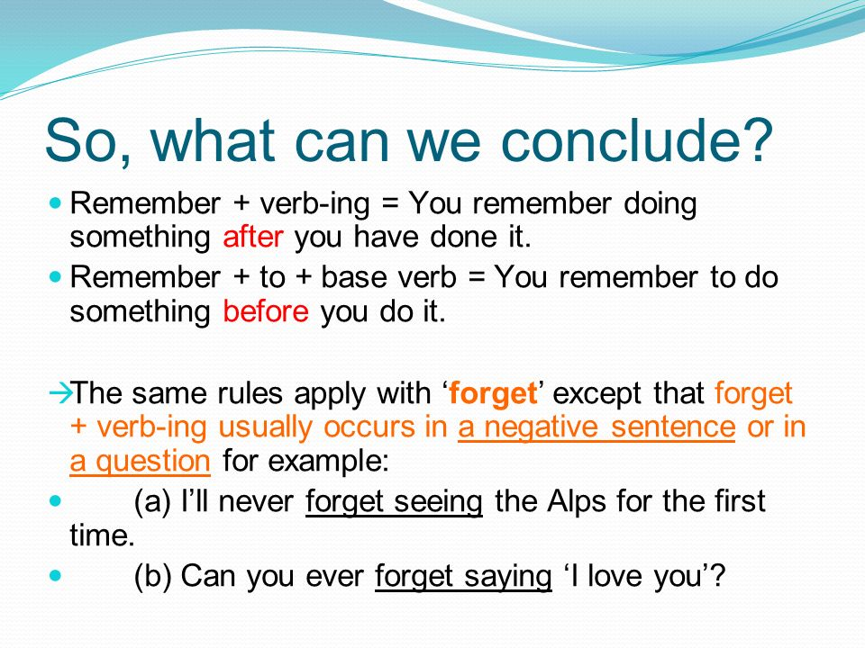 So, what can we conclude Remember + verb-ing = You remember doing something after you have done it.