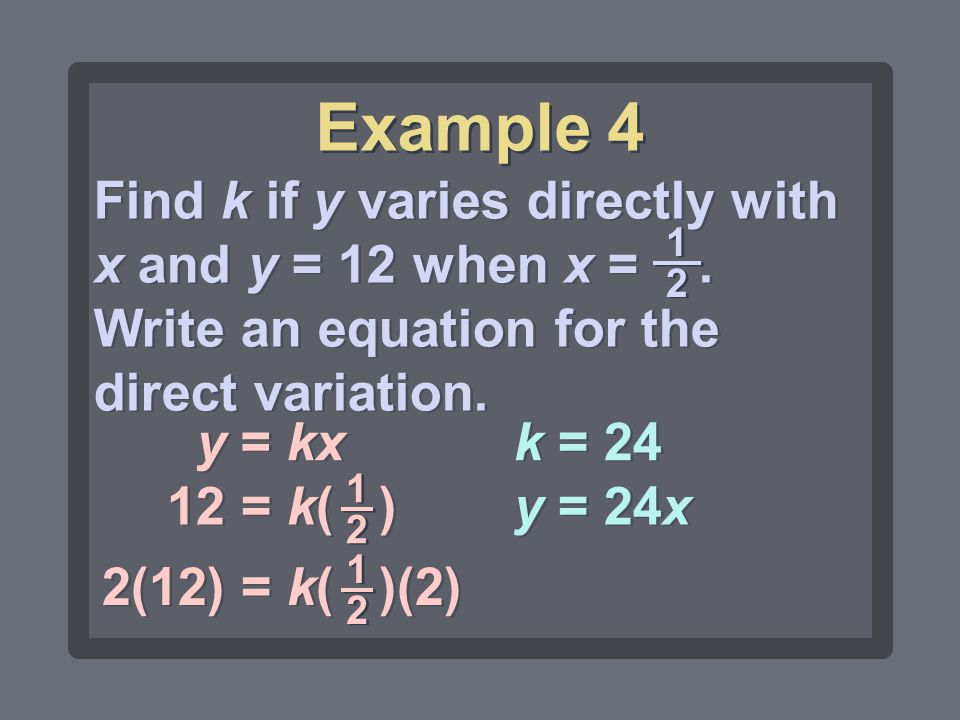 Example 4 Find k if y varies directly with x and y = 12 when x = . Write an equation for the direct variation.