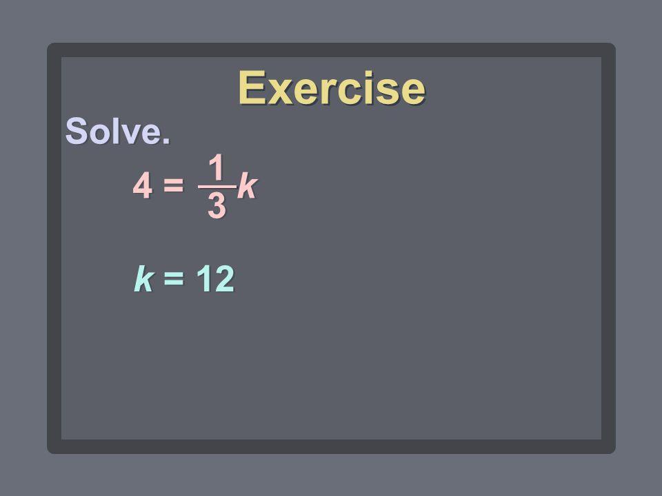 Exercise Solve. 4 = k 1 3 k = 12