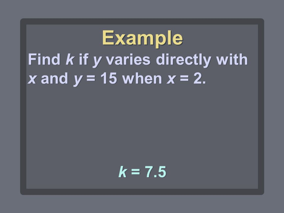 Example Find k if y varies directly with x and y = 15 when x = 2.
