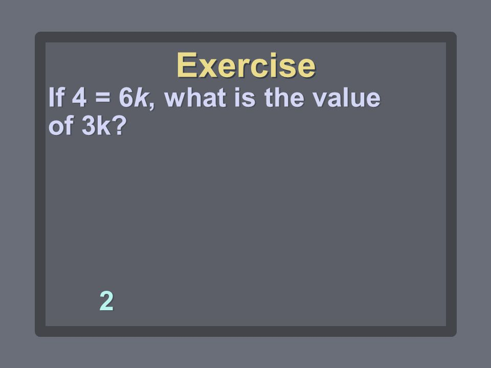 Exercise If 4 = 6k, what is the value of 3k 2