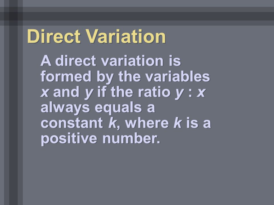 Direct Variation A direct variation is formed by the variables x and y if the ratio y : x always equals a constant k, where k is a positive number.