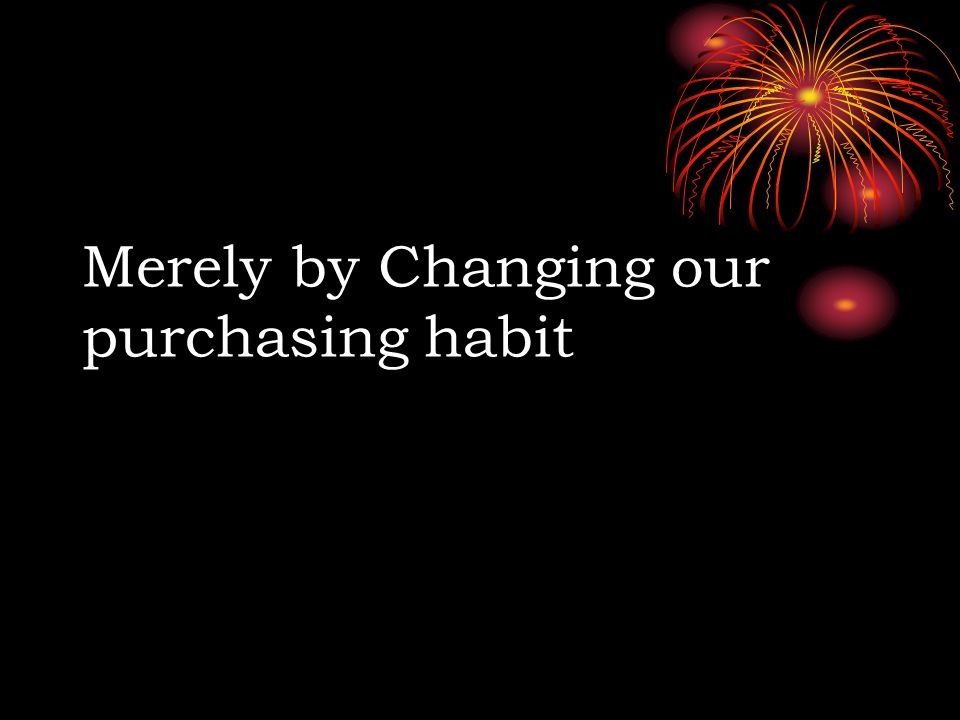Merely by Changing our purchasing habit