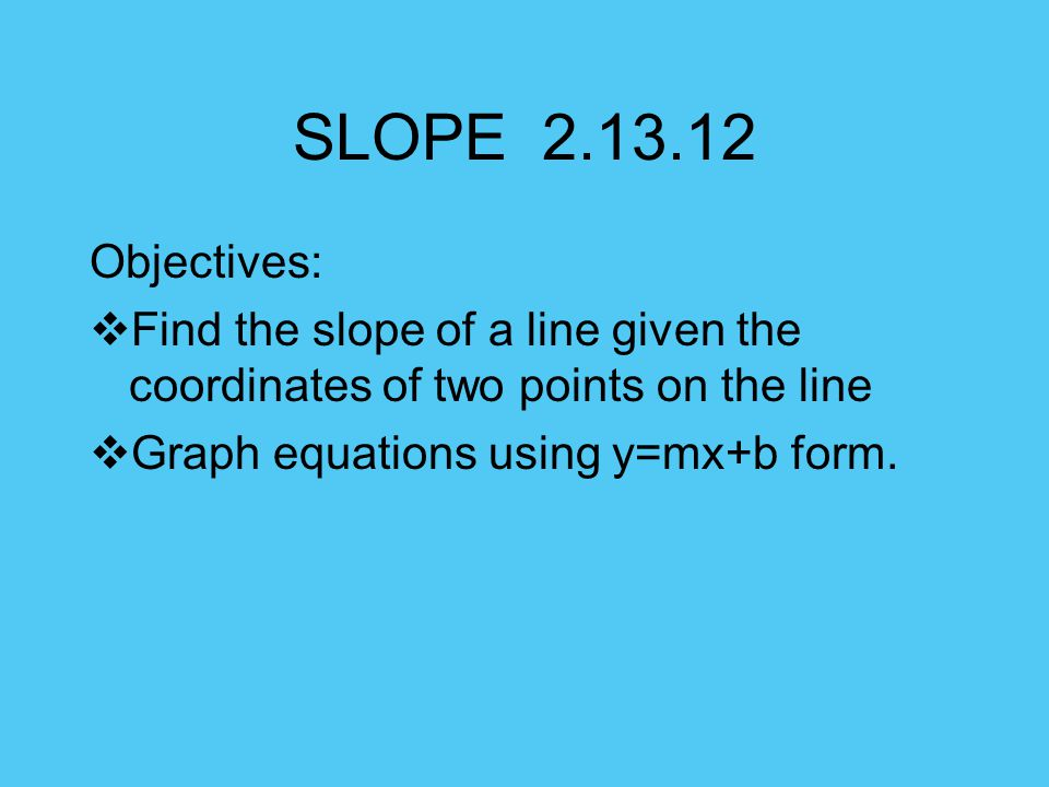 SLOPE Objectives: Find the slope of a line given the coordinates of two points on the line.