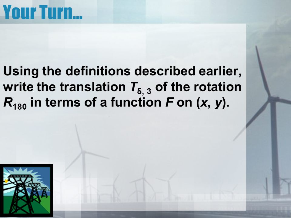 Your Turn… Using the definitions described earlier, write the translation T5, 3 of the rotation R180 in terms of a function F on (x, y).