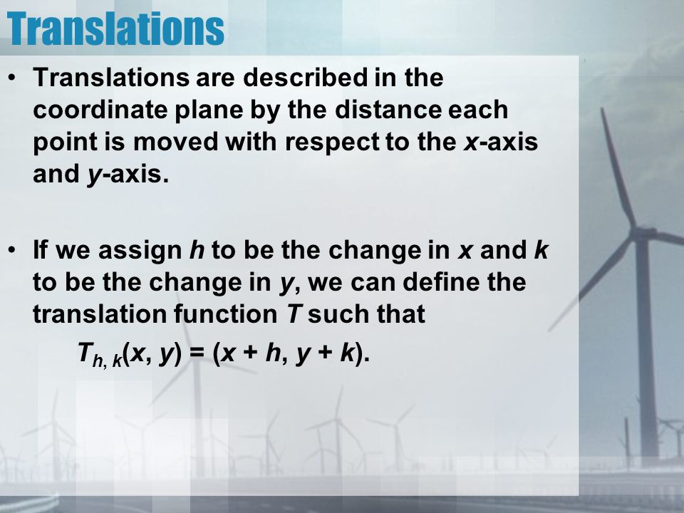 Translations Translations are described in the coordinate plane by the distance each point is moved with respect to the x-axis and y-axis.