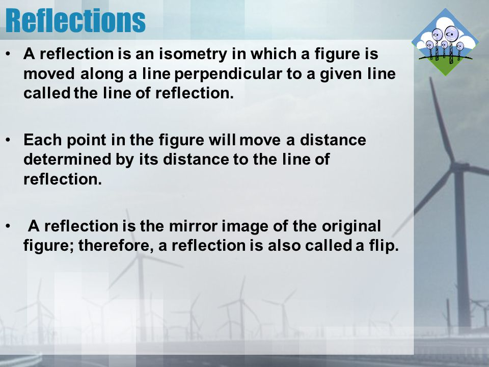 Reflections A reflection is an isometry in which a figure is moved along a line perpendicular to a given line called the line of reflection.