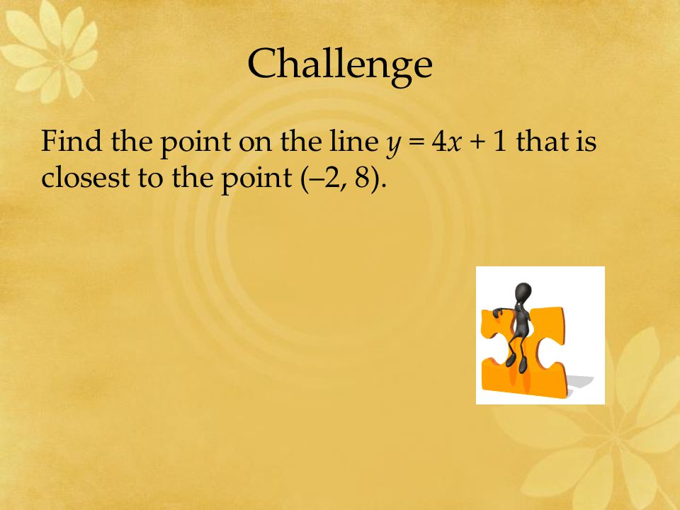 Challenge Find the point on the line y = 4x + 1 that is closest to the point (–2, 8).