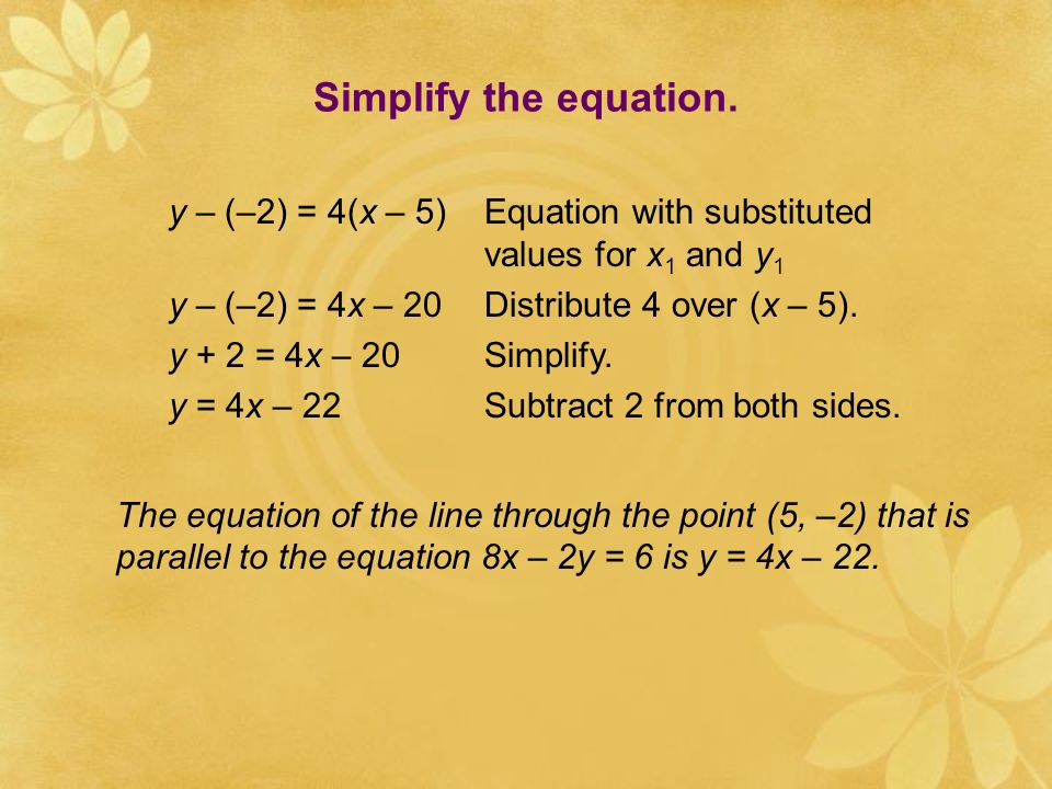 Simplify the equation. y – (–2) = 4(x – 5) Equation with substituted values for x1 and y1. y – (–2) = 4x – 20 Distribute 4 over (x – 5).