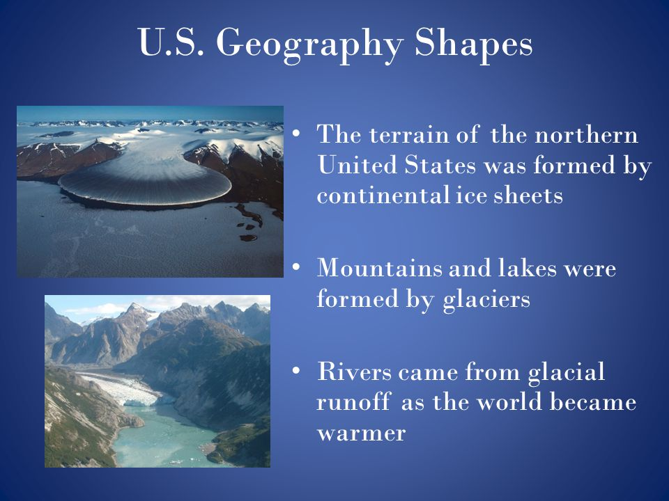 U.S. Geography Shapes The terrain of the northern United States was formed by continental ice sheets.