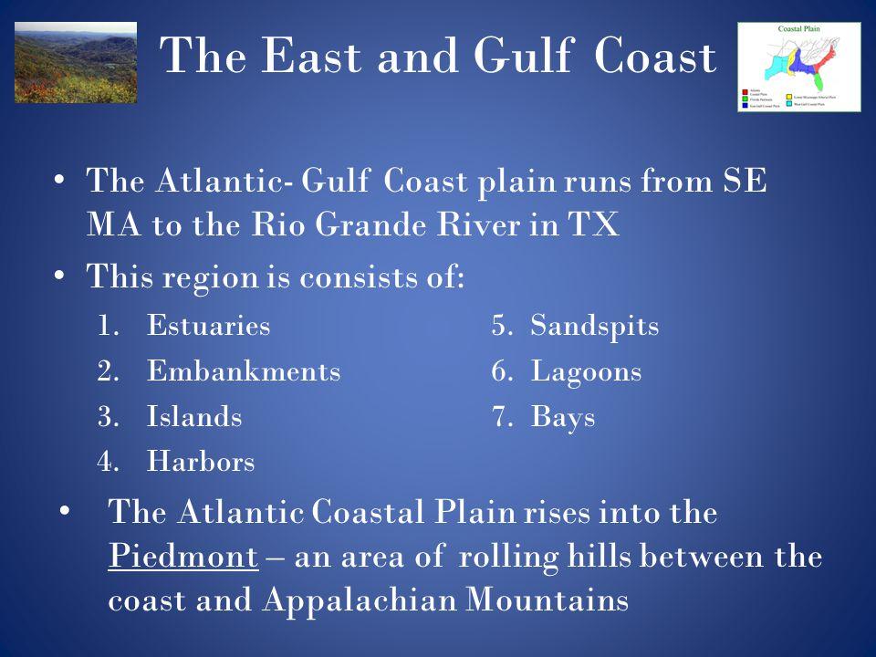 The East and Gulf Coast The Atlantic- Gulf Coast plain runs from SE MA to the Rio Grande River in TX.