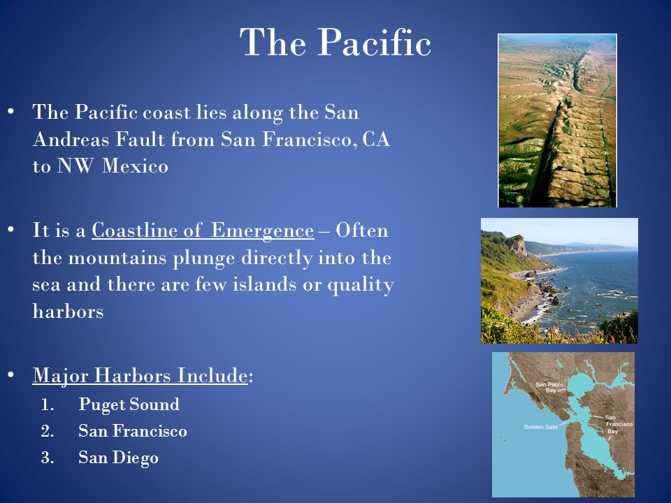 The Pacific The Pacific coast lies along the San Andreas Fault from San Francisco, CA to NW Mexico.