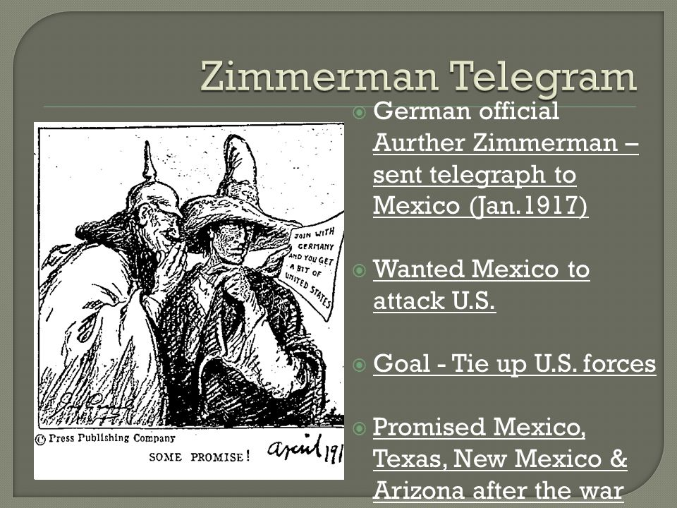 Zimmerman Telegram German official Aurther Zimmerman – sent telegraph to Mexico (Jan.1917) Wanted Mexico to attack U.S.