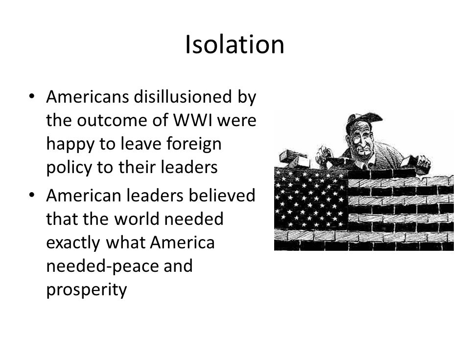 Isolation Americans disillusioned by the outcome of WWI were happy to leave foreign policy to their leaders.
