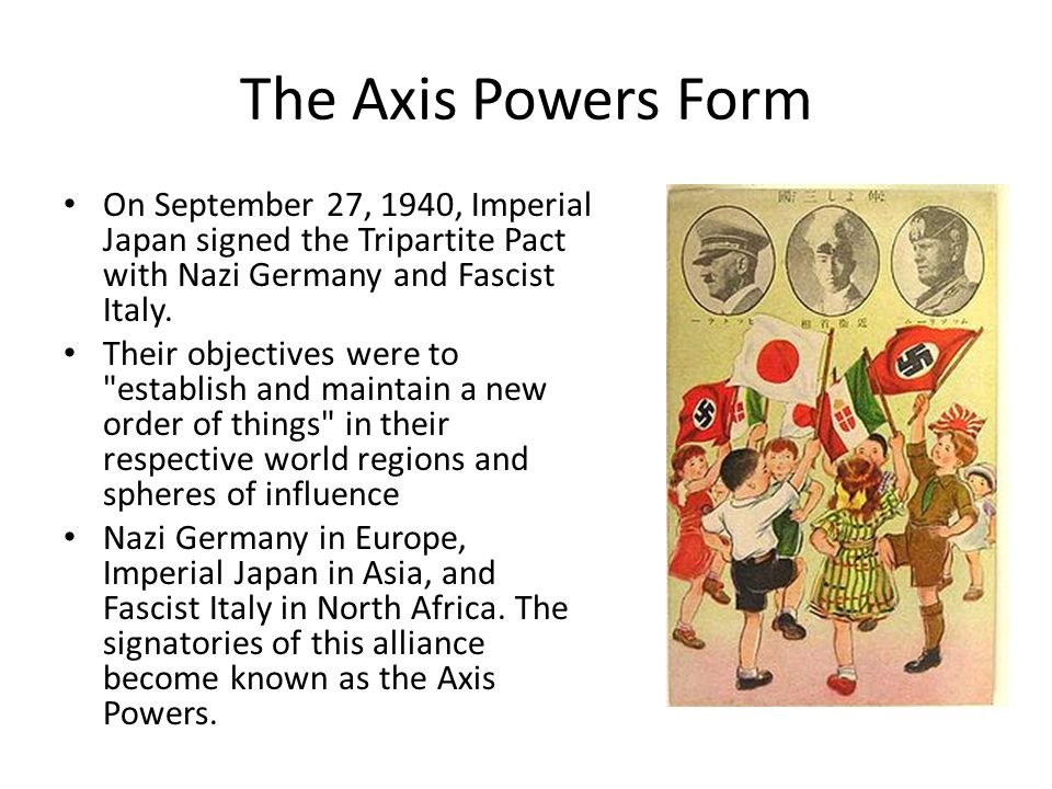 The Axis Powers Form On September 27, 1940, Imperial Japan signed the Tripartite Pact with Nazi Germany and Fascist Italy.