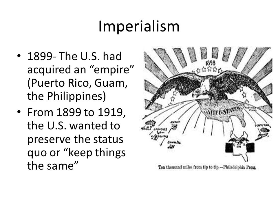 Imperialism 1899- The U.S. had acquired an empire (Puerto Rico, Guam, the Philippines)