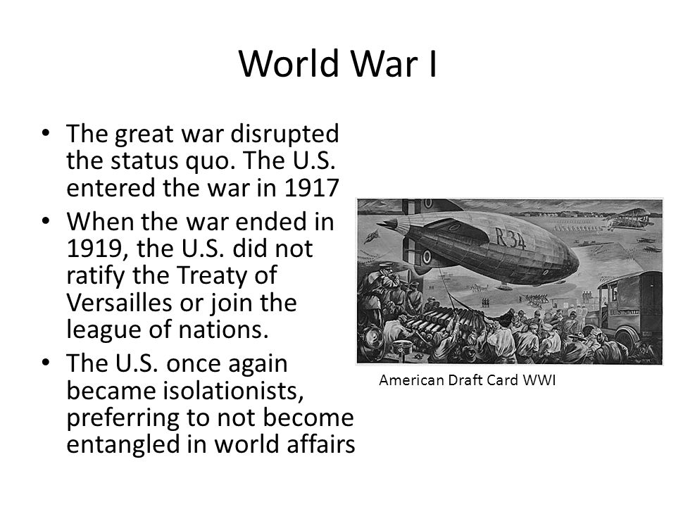 World War I The great war disrupted the status quo. The U.S. entered the war in 1917.