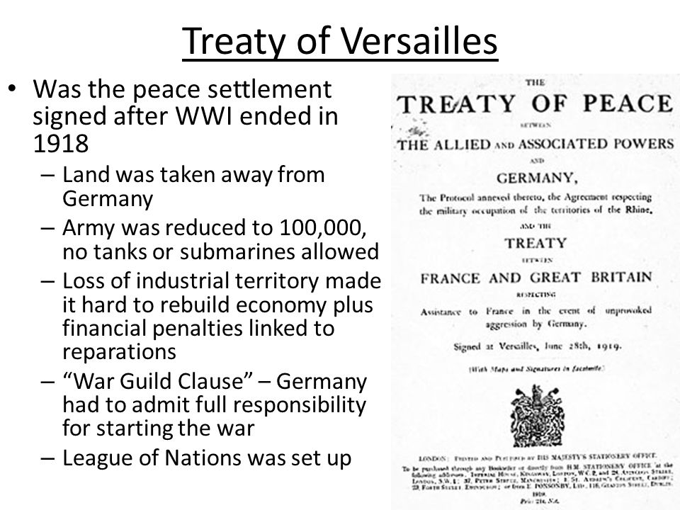 Treaty of Versailles Was the peace settlement signed after WWI ended in 1918. Land was taken away from Germany.