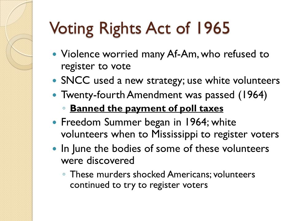 Voting Rights Act of 1965 Violence worried many Af-Am, who refused to register to vote. SNCC used a new strategy; use white volunteers.