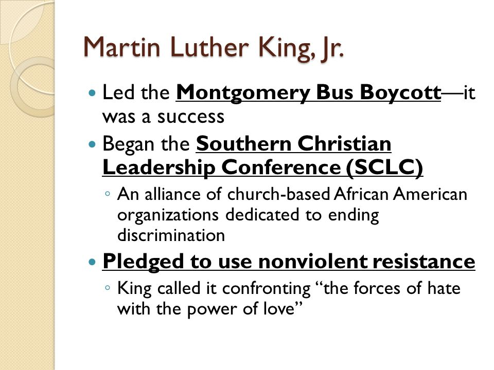 Martin Luther King, Jr. Led the Montgomery Bus Boycott—it was a success. Began the Southern Christian Leadership Conference (SCLC)