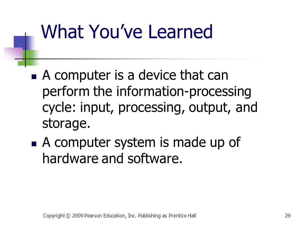 What You've Learned A computer is a device that can perform the information-processing cycle: input, processing, output, and storage.
