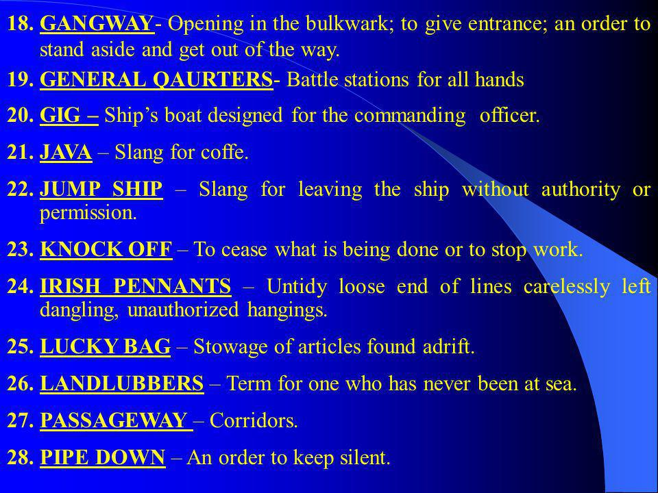 GANGWAY- Opening in the bulkwark; to give entrance; an order to stand aside and get out of the way.