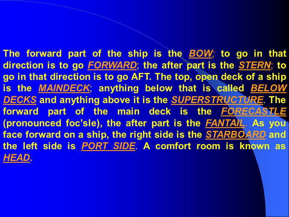 The forward part of the ship is the BOW; to go in that direction is to go FORWARD; the after part is the STERN; to go in that direction is to go AFT.