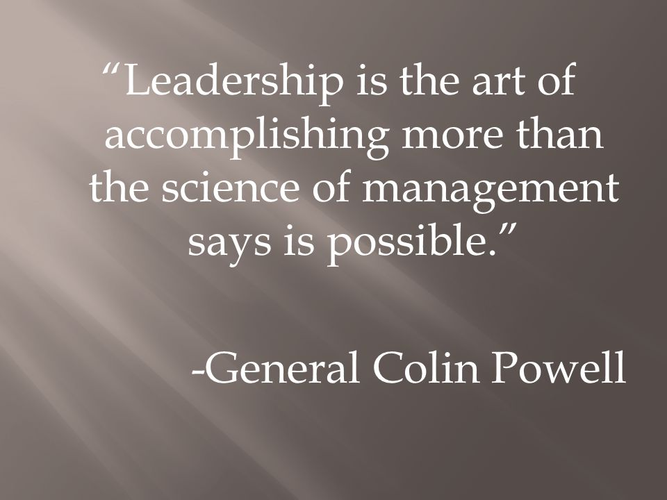 Leadership is the art of accomplishing more than the science of management says is possible. -General Colin Powell
