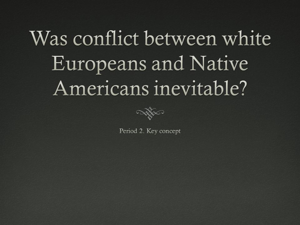 Was conflict between white Europeans and Native Americans inevitable