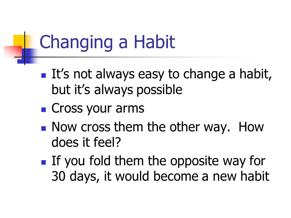 Changing a Habit It's not always easy to change a habit, but it's always possible. Cross your arms.