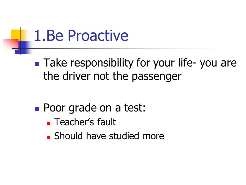 1.Be Proactive Take responsibility for your life- you are the driver not the passenger. Poor grade on a test: