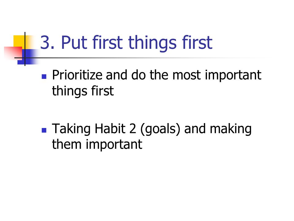 3. Put first things first Prioritize and do the most important things first.