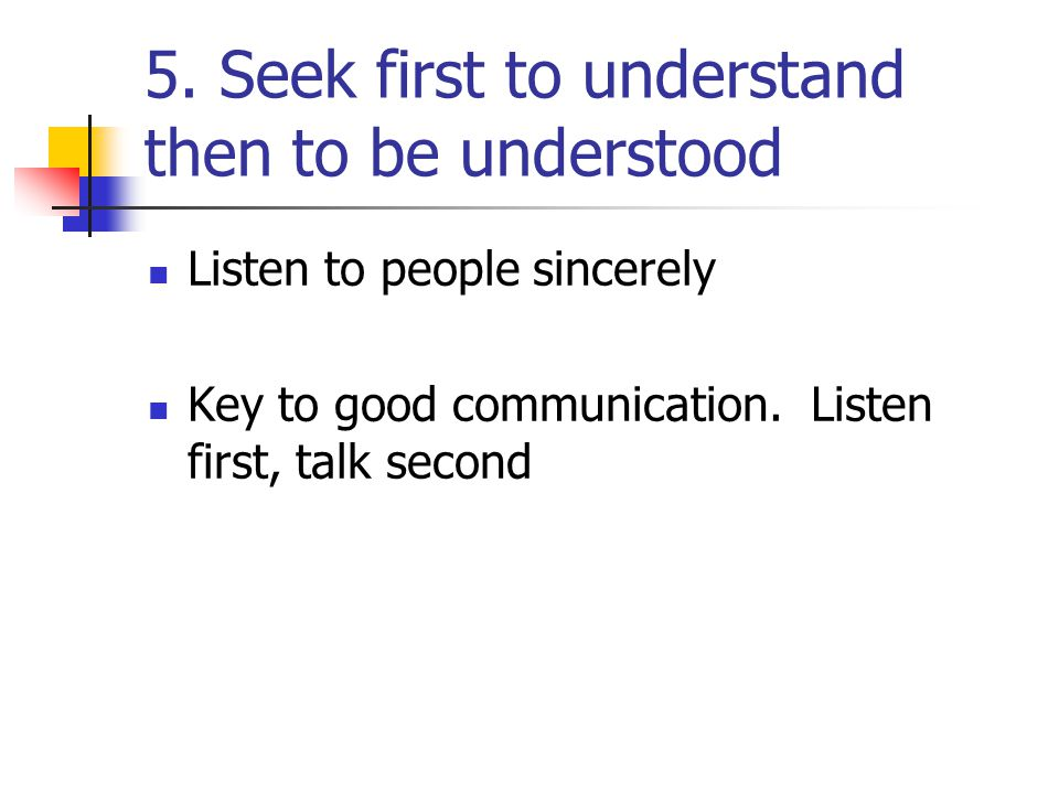 5. Seek first to understand then to be understood
