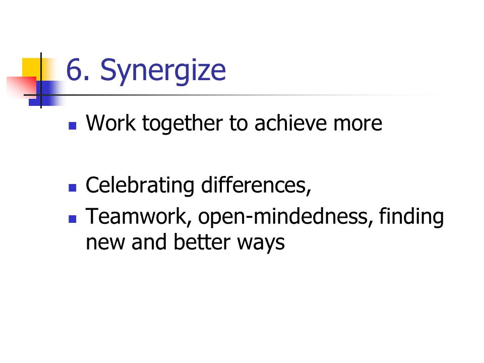 6. Synergize Work together to achieve more Celebrating differences,