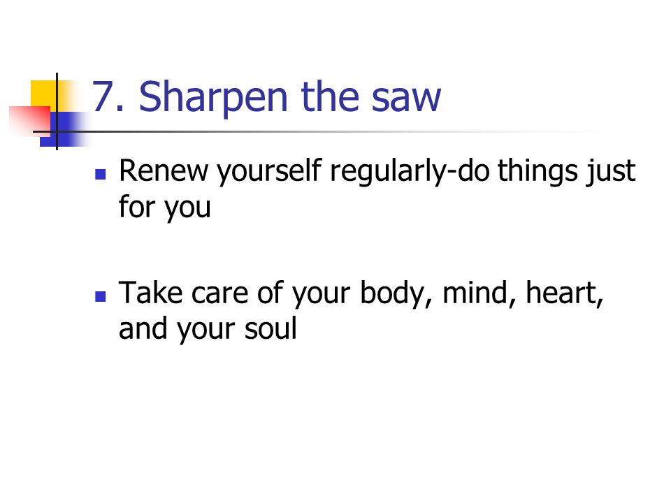7. Sharpen the saw Renew yourself regularly-do things just for you