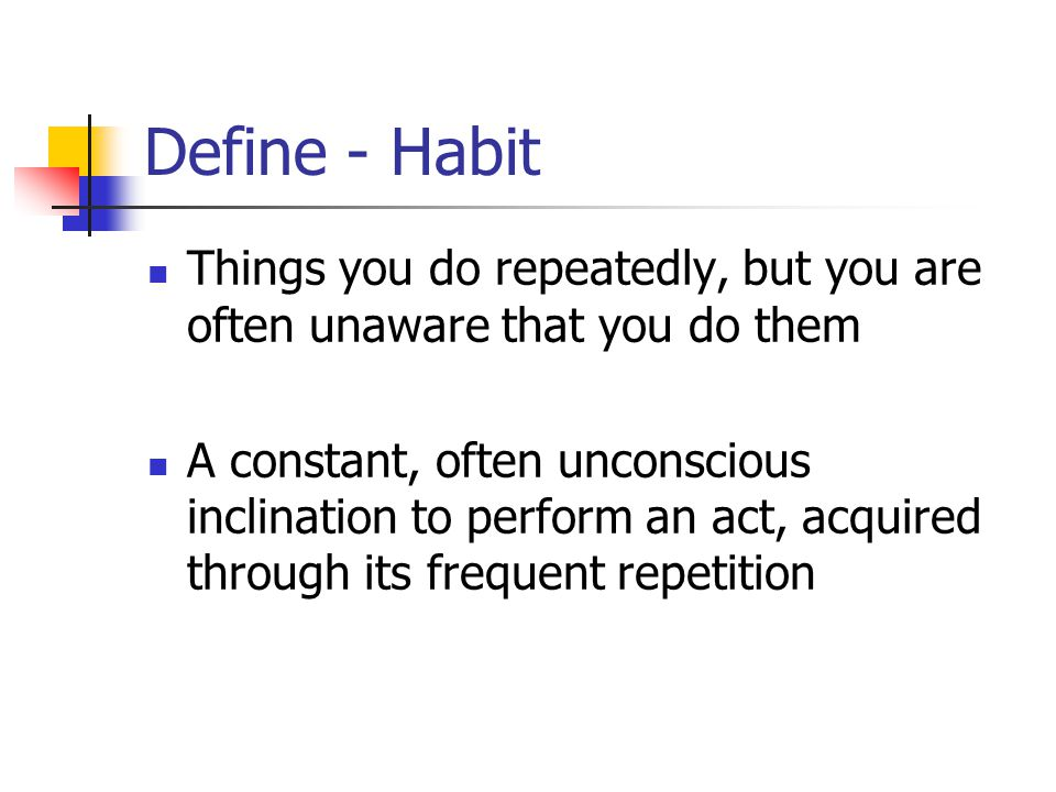 Define - Habit Things you do repeatedly, but you are often unaware that you do them.