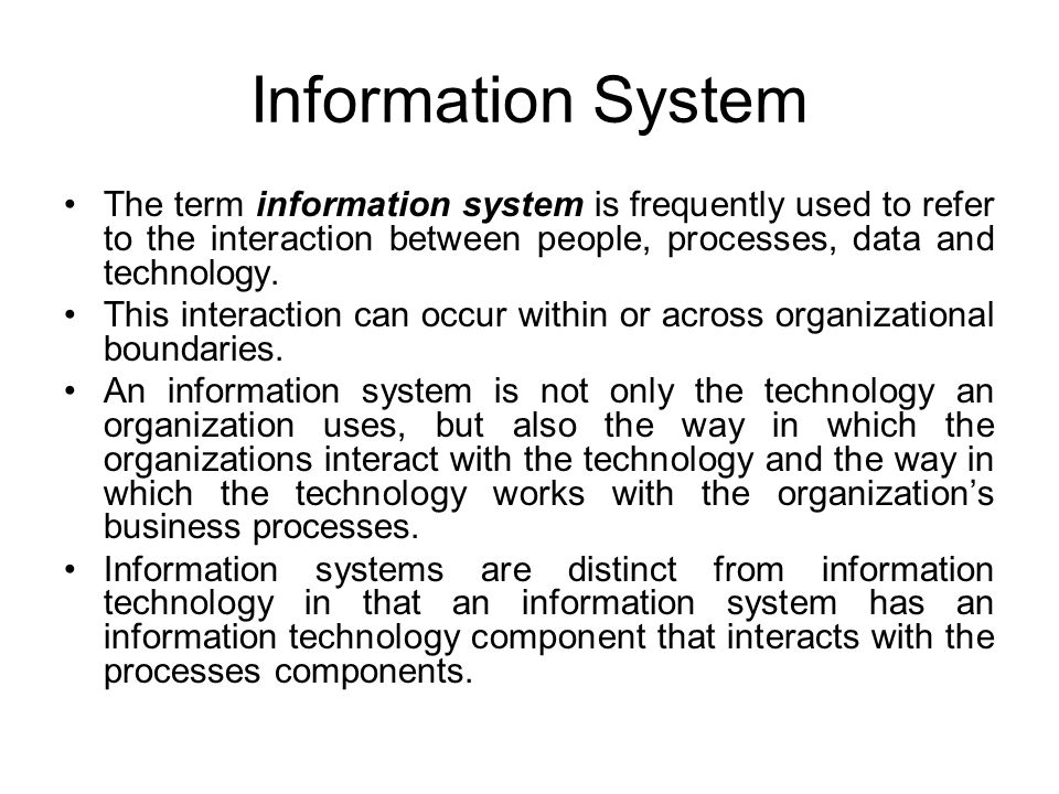 Information System The term information system is frequently used to refer to the interaction between people, processes, data and technology.